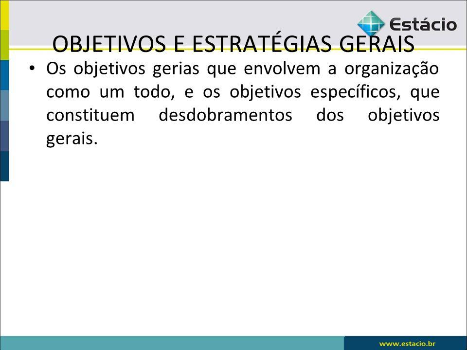 OBJETIVOS E ESTRATÉGIAS GERAIS Os objetivos gerias que envolvem a organização como um todo, e os objetivos específicos, que constituem desdobramentos