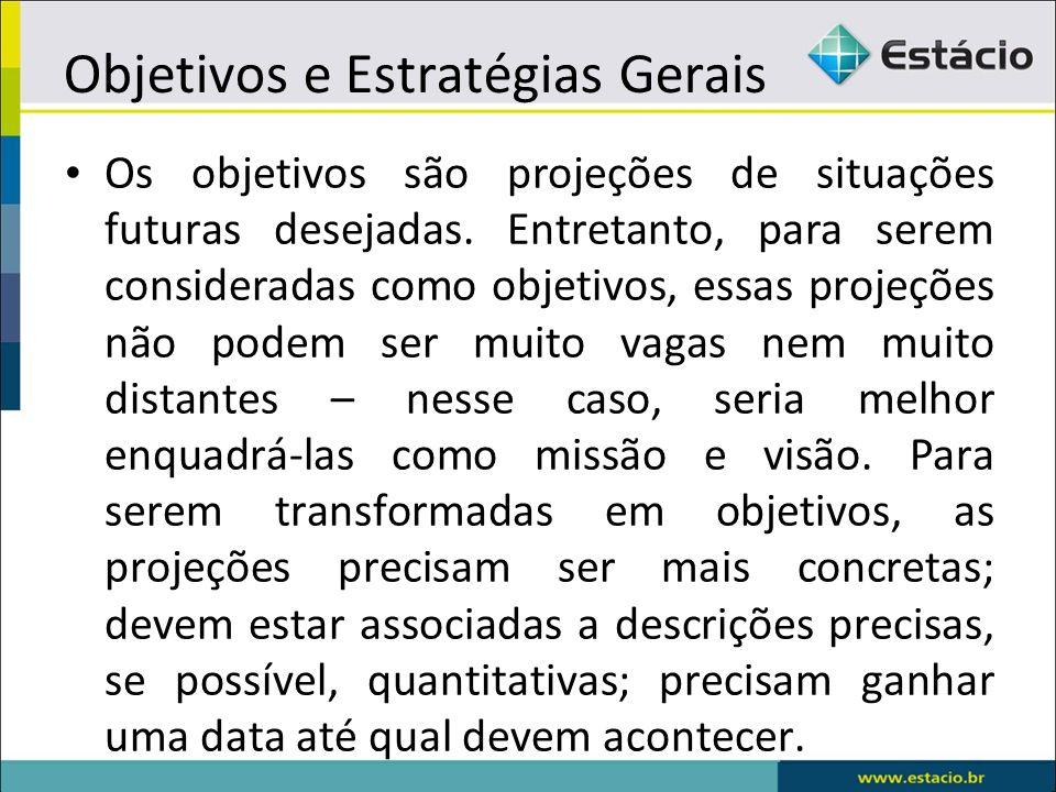Objetivos e Estratégias Gerais Os objetivos são projeções de situações futuras desejadas. Entretanto, para serem consideradas como objetivos, essas pr