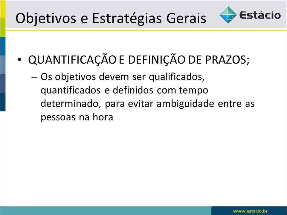 Objetivos e Estratégias Gerais QUANTIFICAÇÃO E DEFINIÇÃO DE PRAZOS; – Os objetivos devem ser qualificados, quantificados e definidos com tempo determi