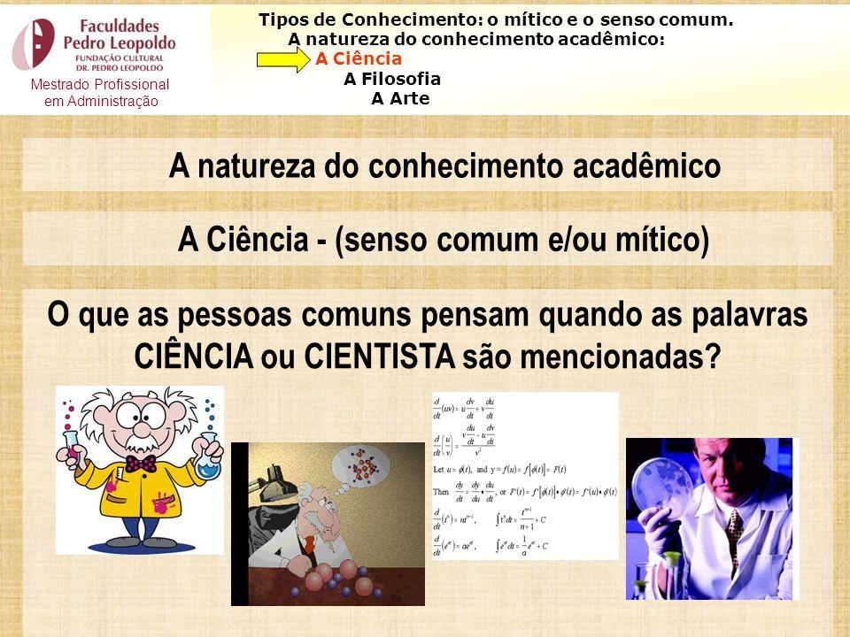 4 Tipos de Conhecimento: o mítico e o senso comum. A natureza do conhecimento acadêmico: A Ciência A Filosofia A Arte O que as pessoas comuns pensam q