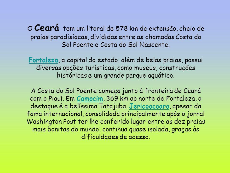 O Ceará tem um litoral de 578 km de extensão, cheio de praias paradisíacas, divididas entre as chamadas Costa do Sol Poente e Costa do Sol Nascente. F