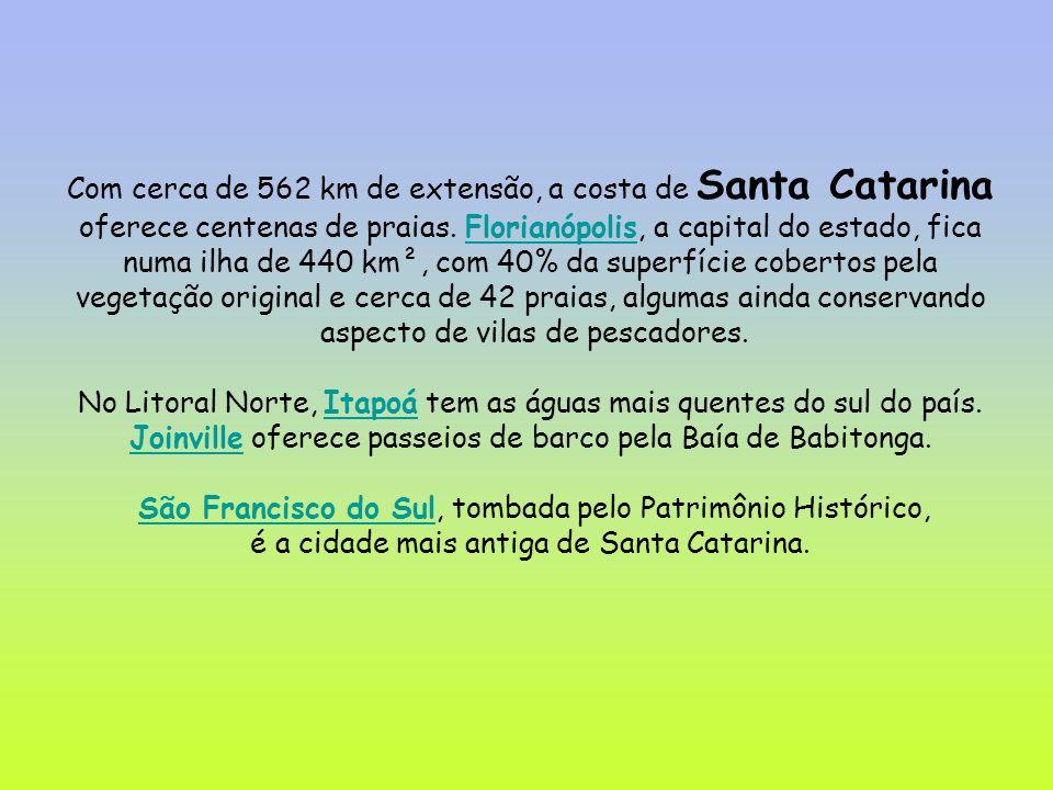Com cerca de 562 km de extensão, a costa de Santa Catarina oferece centenas de praias. Florianópolis, a capital do estado, fica numa ilha de 440 km²,