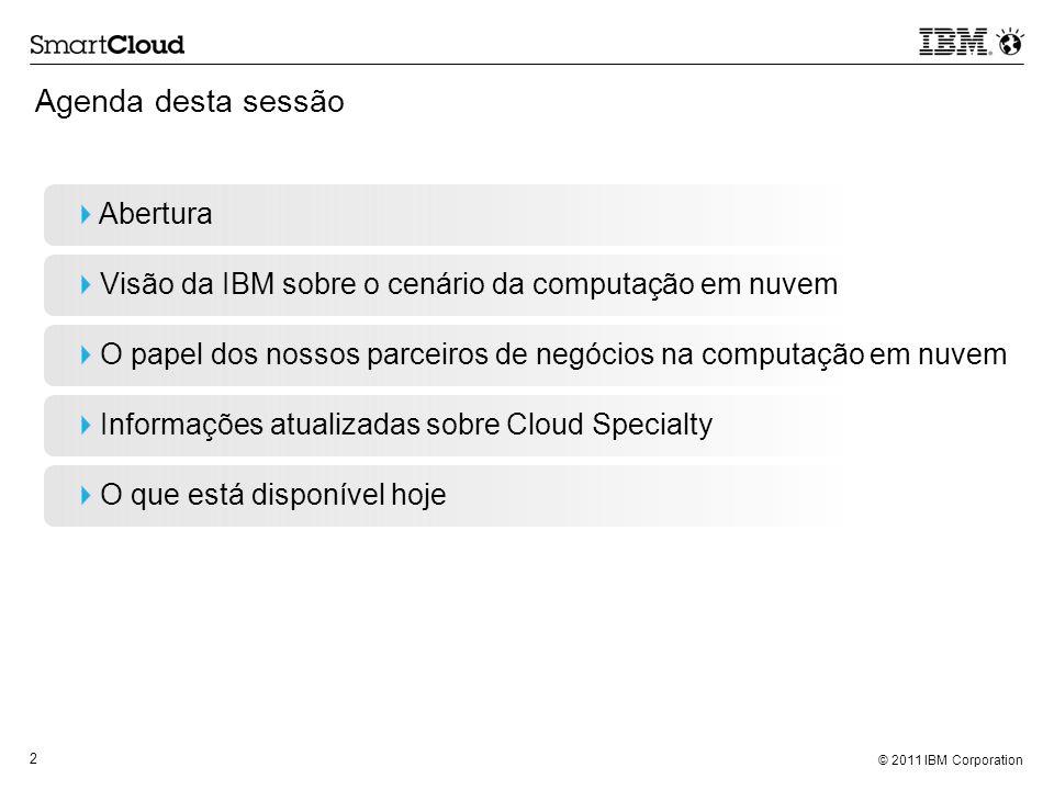 © 2011 IBM Corporation 83 Próximas Etapas Saiba mais sobre os anúncios de hoje Visite www.ibm.com/partner/cloud e www.ibm.com/cloudwww.ibm.com/partner/cloudwww.ibm.com/cloud Faça suas perguntas no evento de networking que ocorrerá ainda hoje Aumente suas qualificações sobre a nuvem de entrada Passe da virtualização para a nuvem de entrada: Aprenda enquanto ganha.