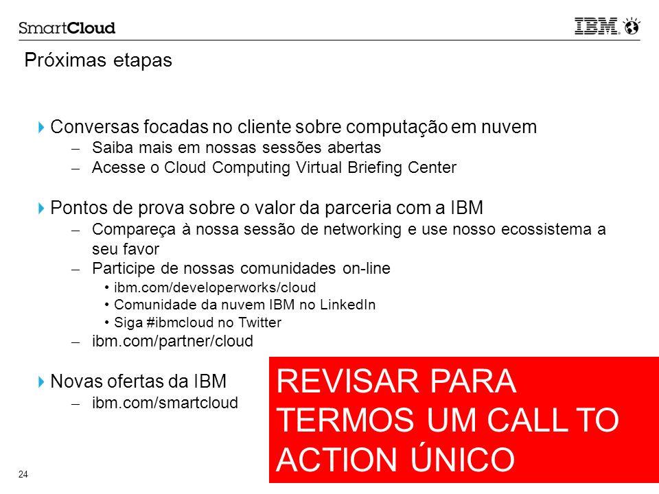© 2011 IBM Corporation 24 Próximas etapas Conversas focadas no cliente sobre computação em nuvem – Saiba mais em nossas sessões abertas – Acesse o Clo