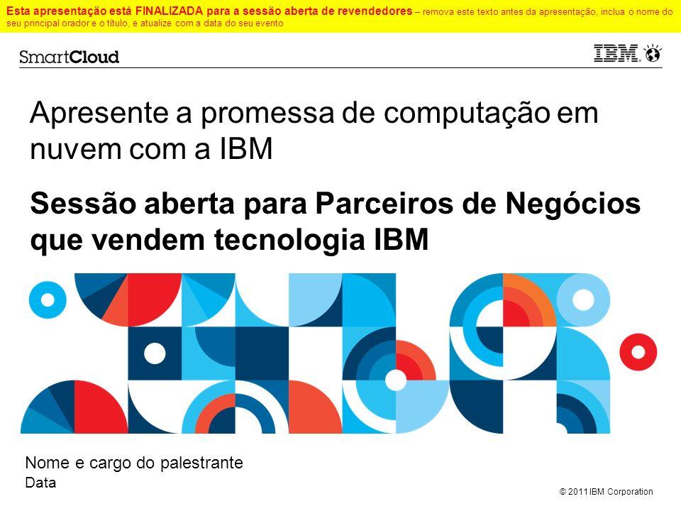 © 2011 IBM Corporation Apresente a promessa de computação em nuvem com a IBM --- Sessão aberta para Parceiros de Negócios que vendem tecnologia IBM No