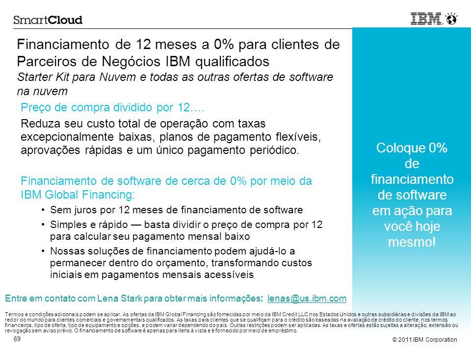 © 2011 IBM Corporation 69 Financiamento de 12 meses a 0% para clientes de Parceiros de Negócios IBM qualificados Starter Kit para Nuvem e todas as out