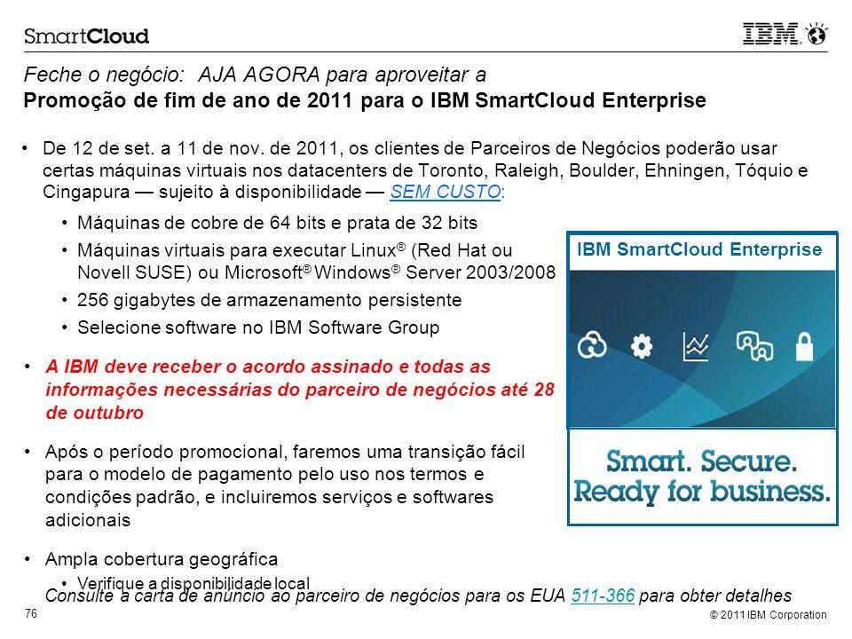 © 2011 IBM Corporation 76 Feche o negócio: AJA AGORA para aproveitar a Promoção de fim de ano de 2011 para o IBM SmartCloud Enterprise De 12 de set. a