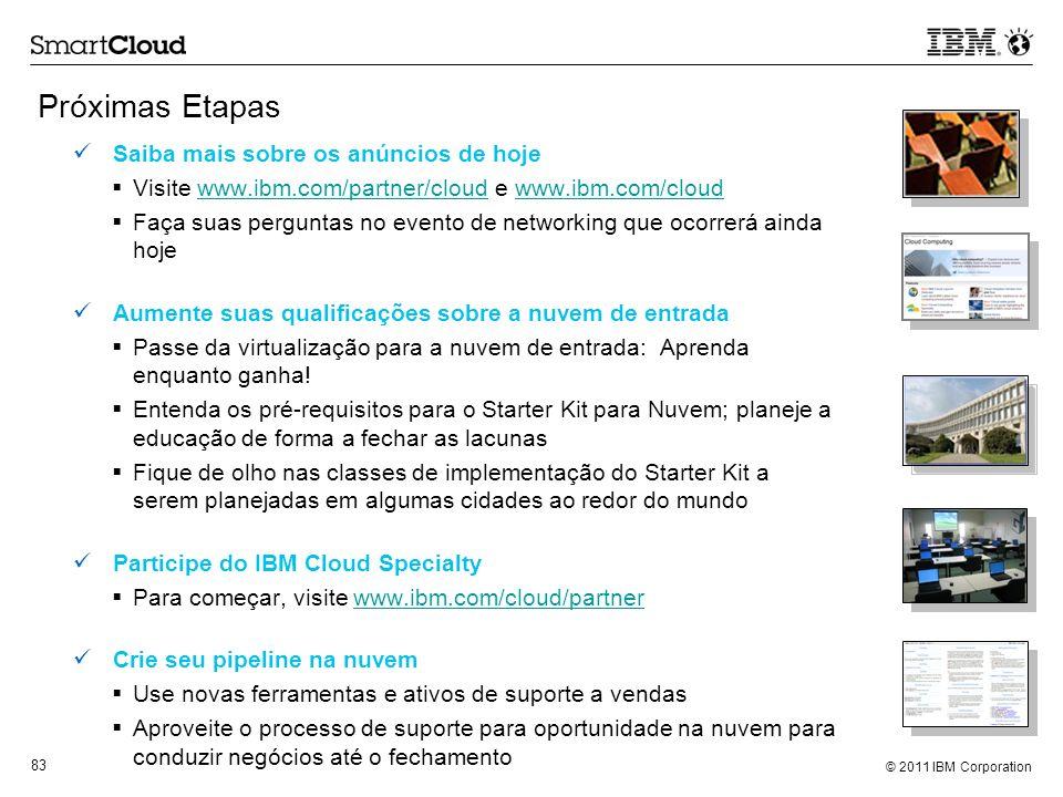 © 2011 IBM Corporation 83 Próximas Etapas Saiba mais sobre os anúncios de hoje Visite www.ibm.com/partner/cloud e www.ibm.com/cloudwww.ibm.com/partner