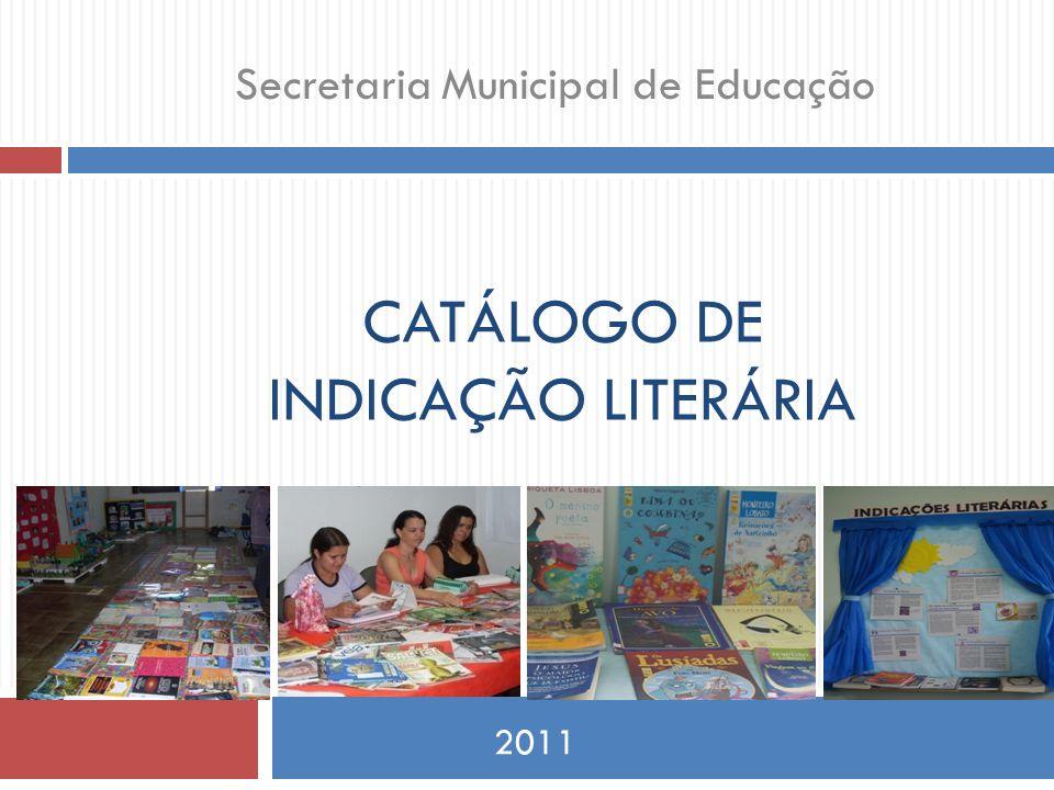 CATÁLOGO DE INDICAÇÃO LITERÁRIA 2011 Secretaria Municipal de Educação Livros são os mais silenciosos e constantes amigos; os mais acessíveis e sábios conselheiros; e os mais pacientes professores. Charles W.