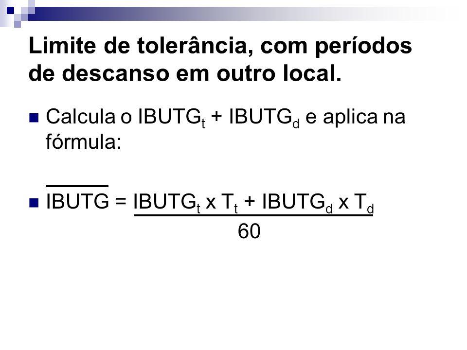 Limite de tolerância, com períodos de descanso em outro local. Calcula o IBUTG t + IBUTG d e aplica na fórmula: IBUTG = IBUTG t x T t + IBUTG d x T d