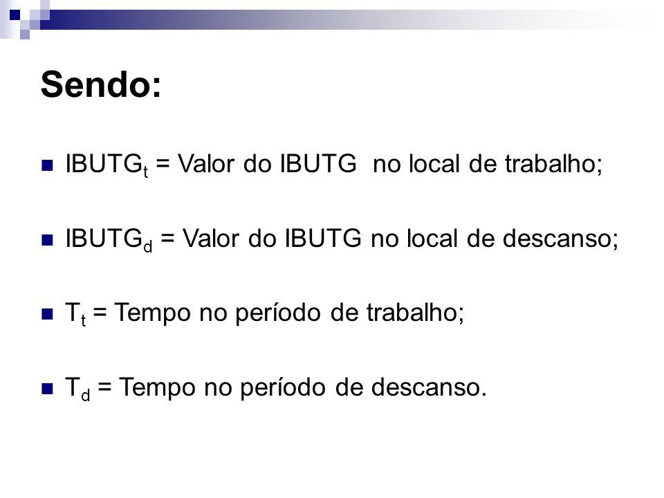 Sendo: IBUTG t = Valor do IBUTG no local de trabalho; IBUTG d = Valor do IBUTG no local de descanso; T t = Tempo no período de trabalho; T d = Tempo n