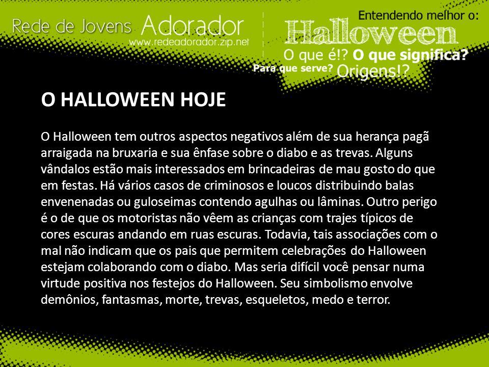 O HALLOWEEN HOJE O Halloween tem outros aspectos negativos além de sua herança pagã arraigada na bruxaria e sua ênfase sobre o diabo e as trevas. Algu