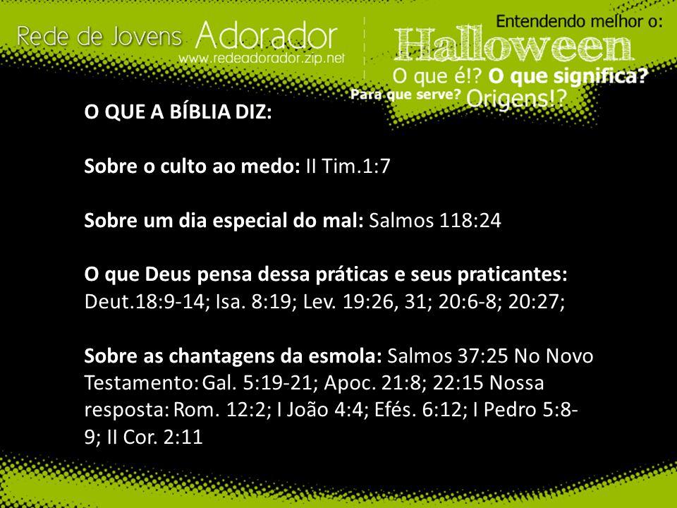 O QUE A BÍBLIA DIZ: Sobre o culto ao medo: II Tim.1:7 Sobre um dia especial do mal: Salmos 118:24 O que Deus pensa dessa práticas e seus praticantes:
