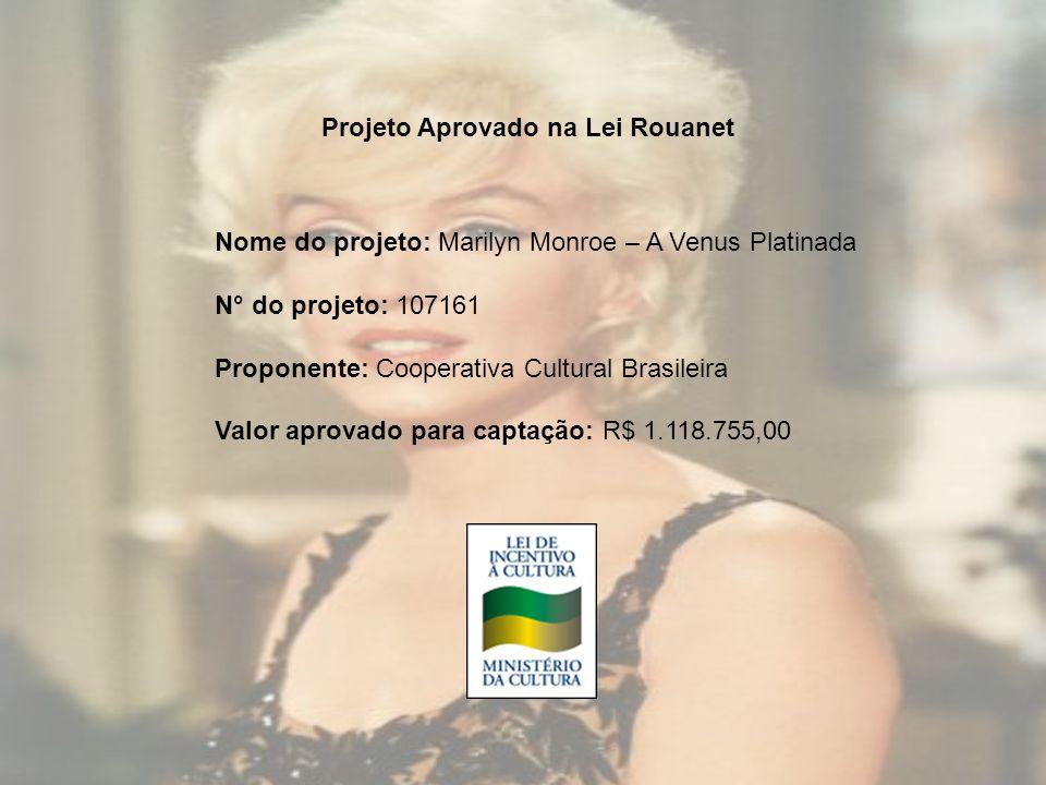 Projeto Aprovado na Lei Rouanet Nome do projeto: Marilyn Monroe – A Venus Platinada N° do projeto: 107161 Proponente: Cooperativa Cultural Brasileira