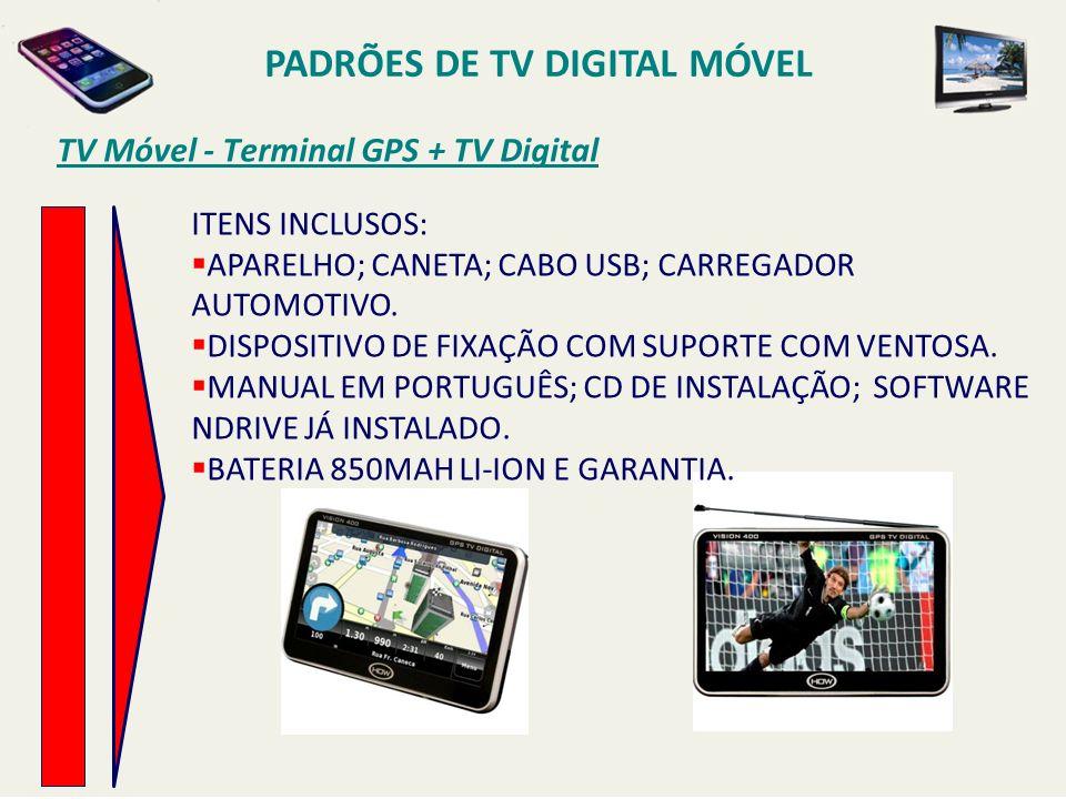 TV Móvel - Terminal GPS + TV Digital PADRÕES DE TV DIGITAL MÓVEL ITENS INCLUSOS: APARELHO; CANETA; CABO USB; CARREGADOR AUTOMOTIVO.