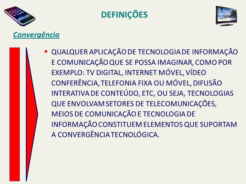 QUALQUER APLICAÇÃO DE TECNOLOGIA DE INFORMAÇÃO E COMUNICAÇÃO QUE SE POSSA IMAGINAR, COMO POR EXEMPLO: TV DIGITAL, INTERNET MÓVEL, VÍDEO CONFERÊNCIA, TELEFONIA FIXA OU MÓVEL, DIFUSÃO INTERATIVA DE CONTEÚDO, ETC, OU SEJA, TECNOLOGIAS QUE ENVOLVAM SETORES DE TELECOMUNICAÇÕES, MEIOS DE COMUNICAÇÃO E TECNOLOGIA DE INFORMAÇÃO CONSTITUEM ELEMENTOS QUE SUPORTAM A CONVERGÊNCIA TECNOLÓGICA.