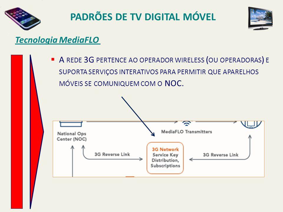 PADRÕES DE TV DIGITAL MÓVEL A REDE 3G PERTENCE AO OPERADOR WIRELESS ( OU OPERADORAS ) E SUPORTA SERVIÇOS INTERATIVOS PARA PERMITIR QUE APARELHOS MÓVEIS SE COMUNIQUEM COM O NOC.