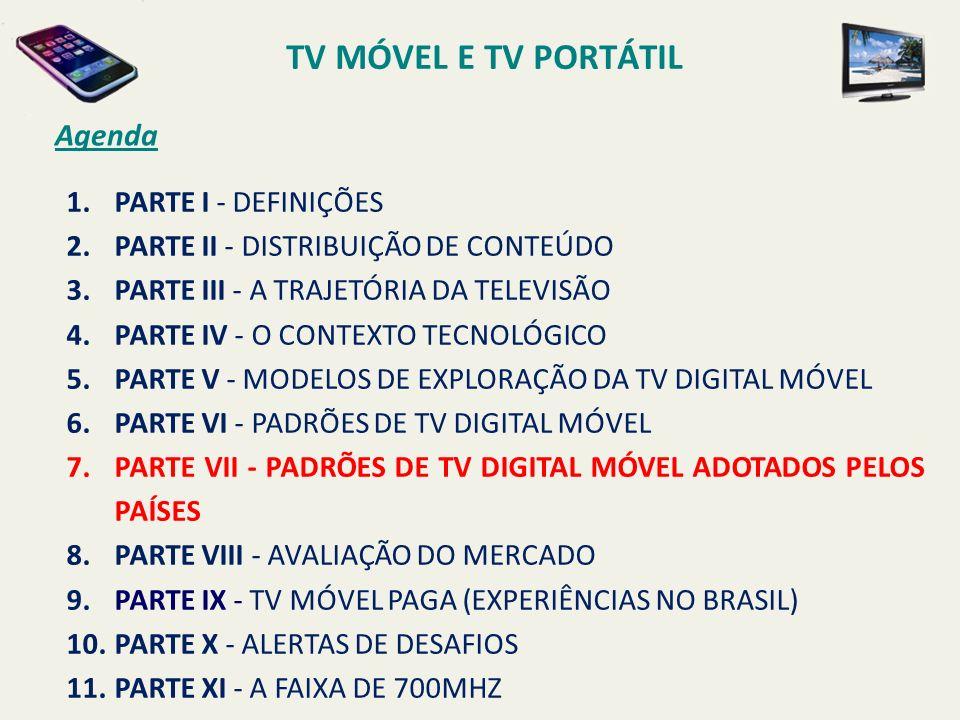 TV MÓVEL E TV PORTÁTIL Agenda 1.PARTE I - DEFINIÇÕES 2.PARTE II - DISTRIBUIÇÃO DE CONTEÚDO 3.PARTE III - A TRAJETÓRIA DA TELEVISÃO 4.PARTE IV - O CONTEXTO TECNOLÓGICO 5.PARTE V - MODELOS DE EXPLORAÇÃO DA TV DIGITAL MÓVEL 6.PARTE VI - PADRÕES DE TV DIGITAL MÓVEL 7.PARTE VII - PADRÕES DE TV DIGITAL MÓVEL ADOTADOS PELOS PAÍSES 8.PARTE VIII - AVALIAÇÃO DO MERCADO 9.PARTE IX - TV MÓVEL PAGA (EXPERIÊNCIAS NO BRASIL) 10.PARTE X - ALERTAS DE DESAFIOS 11.PARTE XI - A FAIXA DE 700MHZ