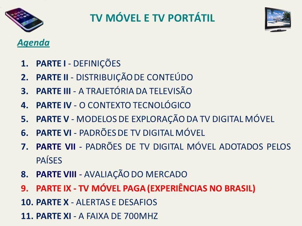 TV MÓVEL E TV PORTÁTIL Agenda 1.PARTE I - DEFINIÇÕES 2.PARTE II - DISTRIBUIÇÃO DE CONTEÚDO 3.PARTE III - A TRAJETÓRIA DA TELEVISÃO 4.PARTE IV - O CONTEXTO TECNOLÓGICO 5.PARTE V - MODELOS DE EXPLORAÇÃO DA TV DIGITAL MÓVEL 6.PARTE VI - PADRÕES DE TV DIGITAL MÓVEL 7.PARTE VII - PADRÕES DE TV DIGITAL MÓVEL ADOTADOS PELOS PAÍSES 8.PARTE VIII - AVALIAÇÃO DO MERCADO 9.PARTE IX - TV MÓVEL PAGA (EXPERIÊNCIAS NO BRASIL) 10.PARTE X - ALERTAS E DESAFIOS 11.PARTE XI - A FAIXA DE 700MHZ