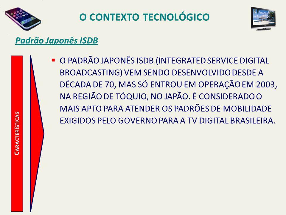 C ARACTERÍSTICAS O PADRÃO JAPONÊS ISDB (INTEGRATED SERVICE DIGITAL BROADCASTING) VEM SENDO DESENVOLVIDO DESDE A DÉCADA DE 70, MAS SÓ ENTROU EM OPERAÇÃO EM 2003, NA REGIÃO DE TÓQUIO, NO JAPÃO.