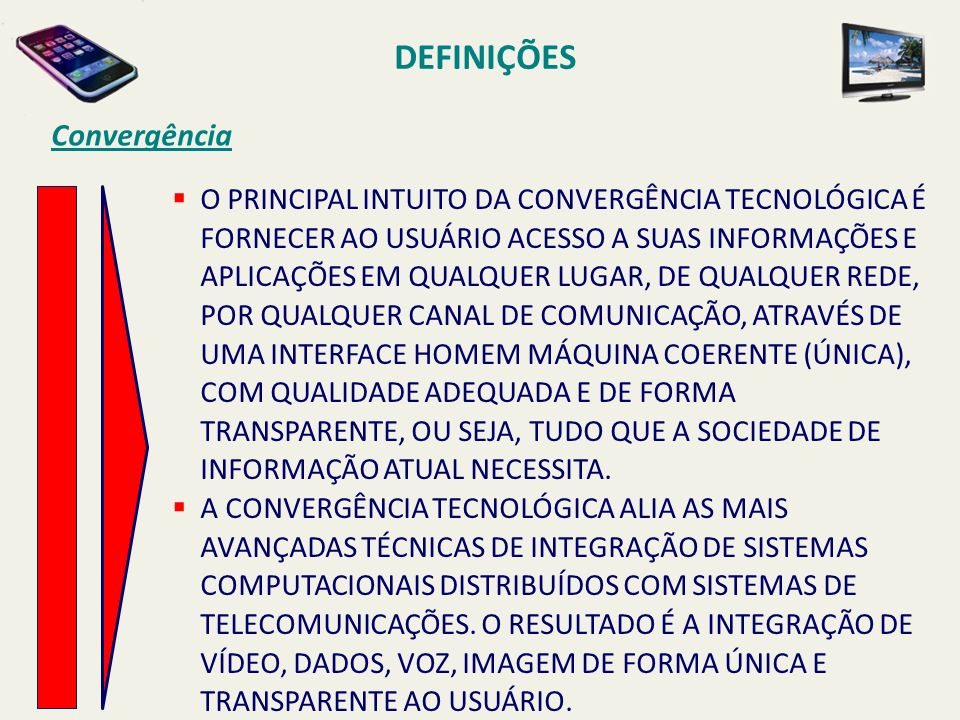 O PRINCIPAL INTUITO DA CONVERGÊNCIA TECNOLÓGICA É FORNECER AO USUÁRIO ACESSO A SUAS INFORMAÇÕES E APLICAÇÕES EM QUALQUER LUGAR, DE QUALQUER REDE, POR QUALQUER CANAL DE COMUNICAÇÃO, ATRAVÉS DE UMA INTERFACE HOMEM MÁQUINA COERENTE (ÚNICA), COM QUALIDADE ADEQUADA E DE FORMA TRANSPARENTE, OU SEJA, TUDO QUE A SOCIEDADE DE INFORMAÇÃO ATUAL NECESSITA.