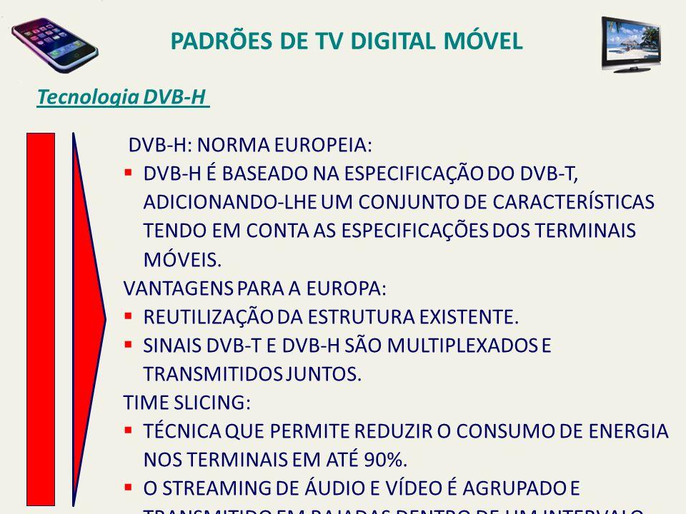 PADRÕES DE TV DIGITAL MÓVEL DVB-H: NORMA EUROPEIA: DVB-H É BASEADO NA ESPECIFICAÇÃO DO DVB-T, ADICIONANDO-LHE UM CONJUNTO DE CARACTERÍSTICAS TENDO EM CONTA AS ESPECIFICAÇÕES DOS TERMINAIS MÓVEIS.