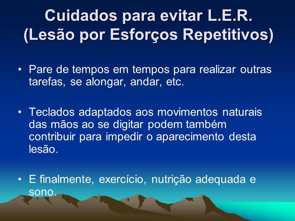 Cuidados para evitar L.E.R. (Lesão por Esforços Repetitivos) Pare de tempos em tempos para realizar outras tarefas, se alongar, andar, etc. Teclados a