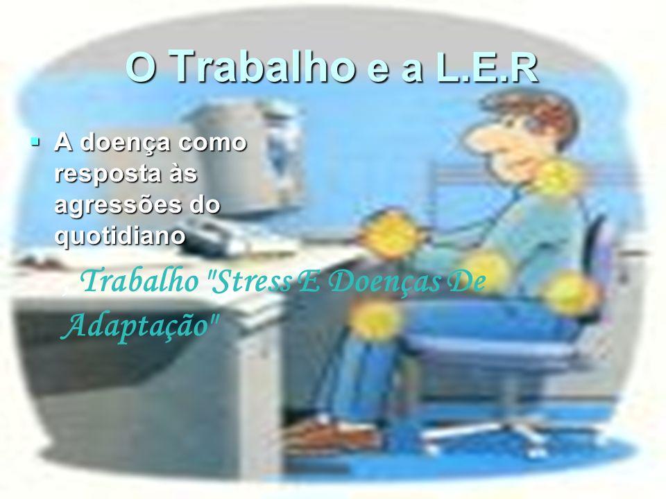 O Trabalho e a L.E.R A doença como resposta às agressões do quotidiano A doença como resposta às agressões do quotidiano, Trabalho