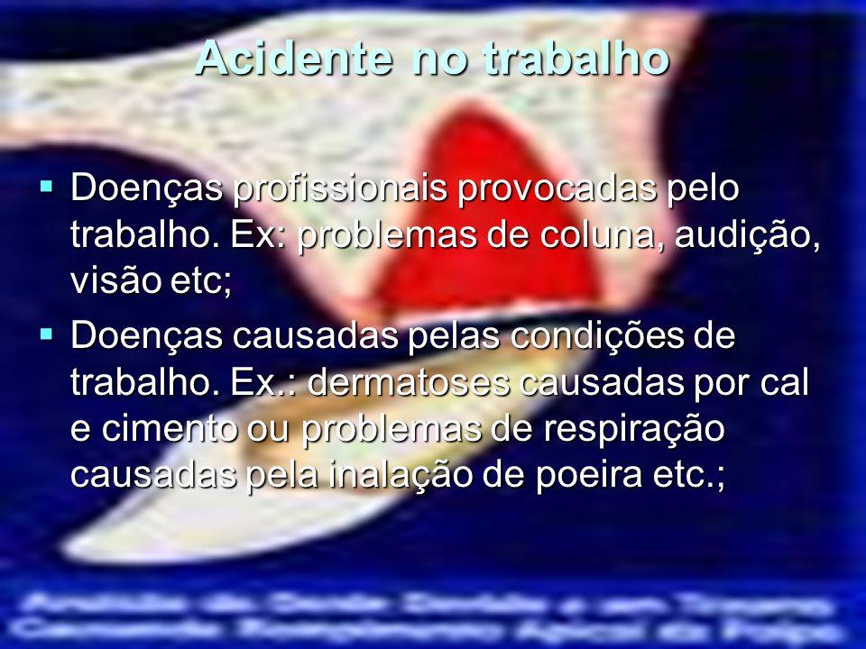 Acidente no trabalho Doenças profissionais provocadas pelo trabalho. Ex: problemas de coluna, audição, visão etc; Doenças profissionais provocadas pel