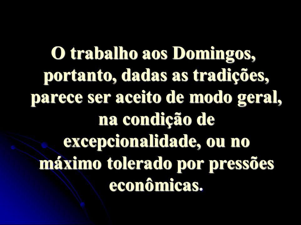 O trabalho aos Domingos, portanto, dadas as tradições, parece ser aceito de modo geral, na condição de excepcionalidade, ou no máximo tolerado por pre