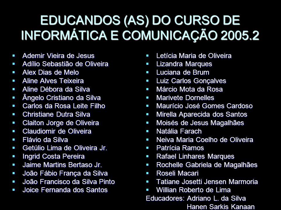 EDUCANDOS (AS) DO CURSO DE INFORMÁTICA E COMUNICAÇÃO 2005.2 Ademir Vieira de Jesus Ademir Vieira de Jesus Adílio Sebastião de Oliveira Adílio Sebastiã