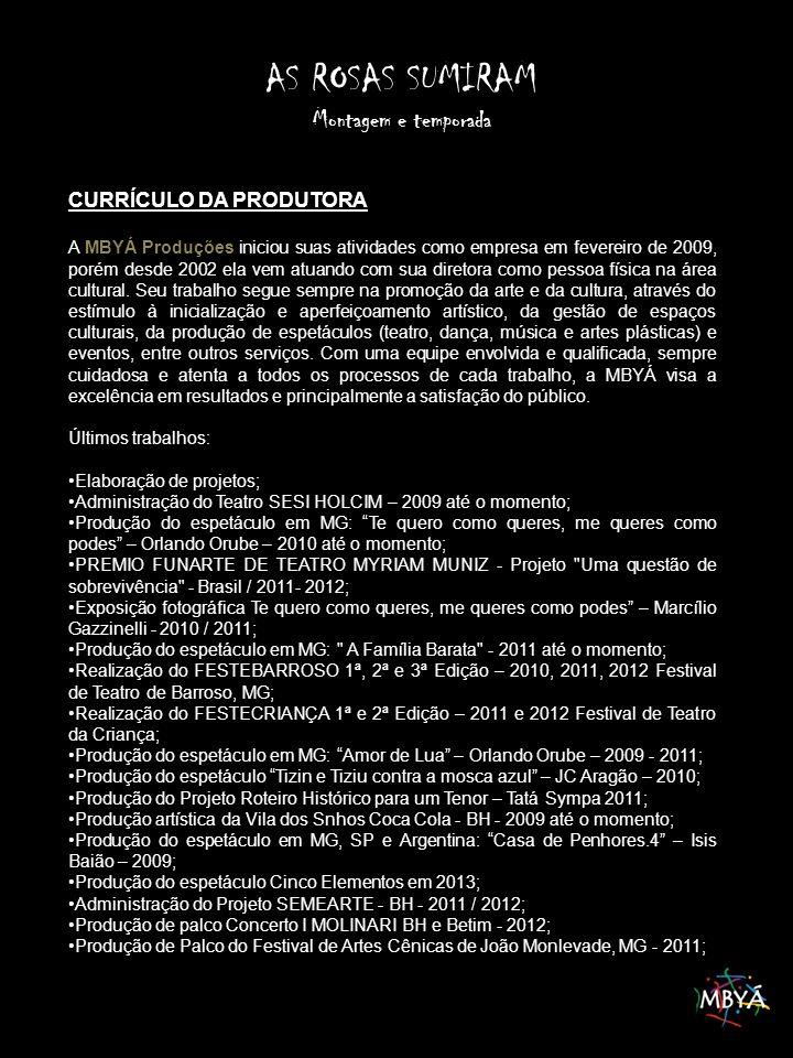 AS ROSAS SUMIRAM Montagem e temporada CURRÍCULO DA PRODUTORA A MBYÁ Produções iniciou suas atividades como empresa em fevereiro de 2009, porém desde 2002 ela vem atuando com sua diretora como pessoa física na área cultural.