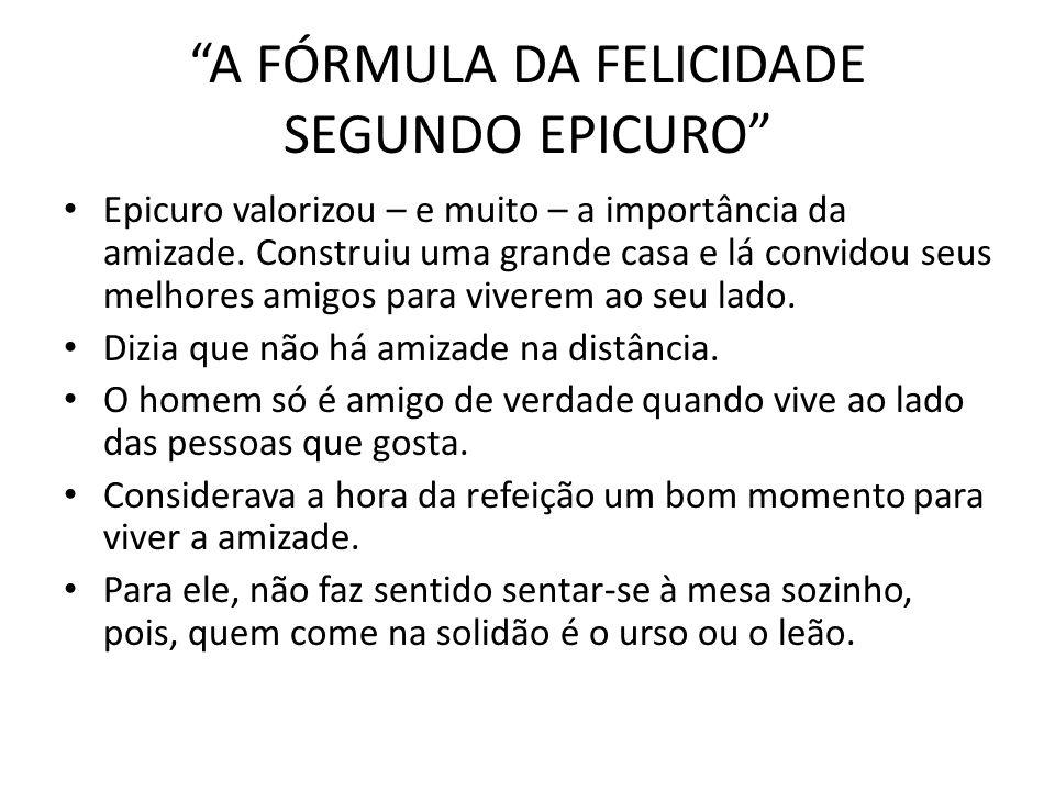 A FÓRMULA DA FELICIDADE SEGUNDO EPICURO Epicuro valorizou – e muito – a importância da amizade. Construiu uma grande casa e lá convidou seus melhores