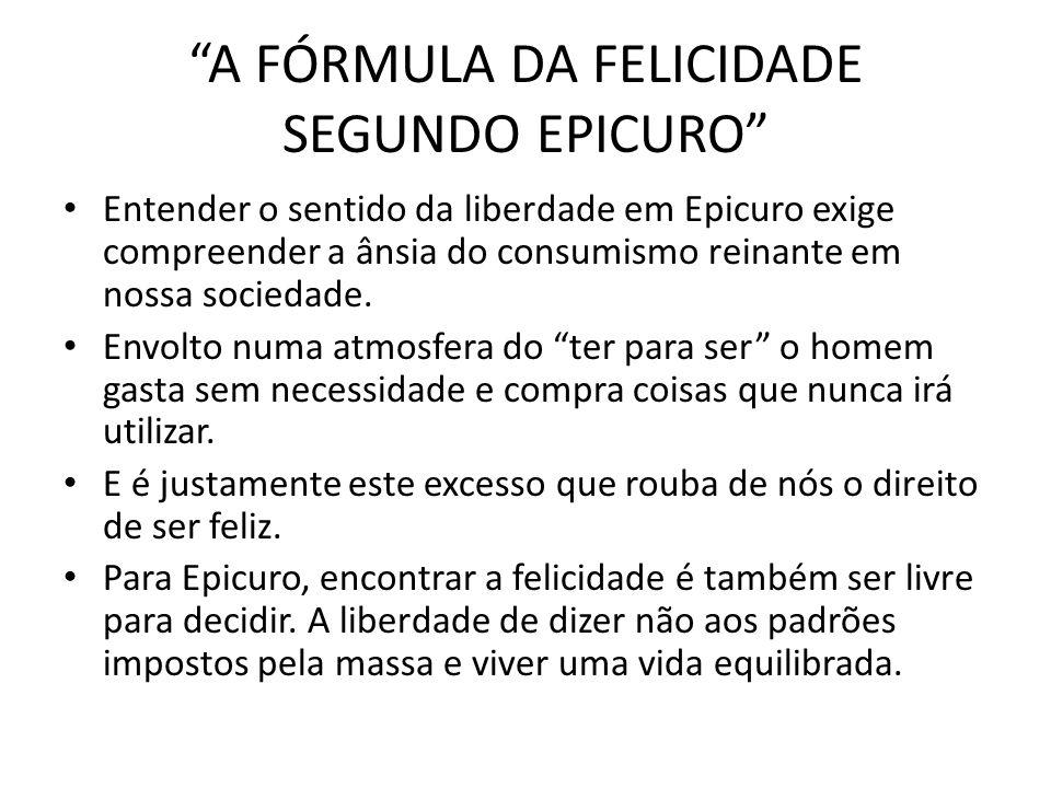 A FÓRMULA DA FELICIDADE SEGUNDO EPICURO Entender o sentido da liberdade em Epicuro exige compreender a ânsia do consumismo reinante em nossa sociedade