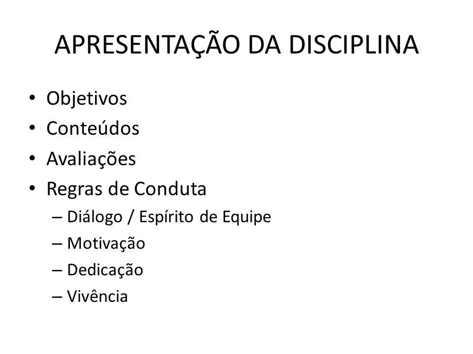 APRESENTAÇÃO DA DISCIPLINA Objetivos Conteúdos Avaliações Regras de Conduta – Diálogo / Espírito de Equipe – Motivação – Dedicação – Vivência