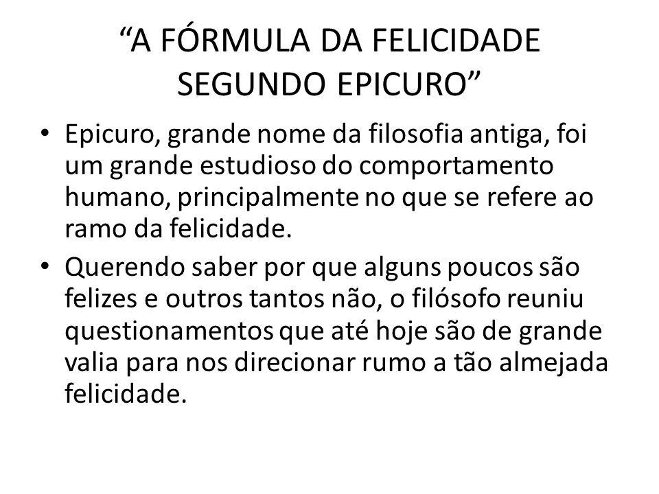 A FÓRMULA DA FELICIDADE SEGUNDO EPICURO Segundo Epicuro, o ser humano só será feliz se conseguir desenvolver três importantes elementos: amigos, liberdade e uma vida equilibrada.
