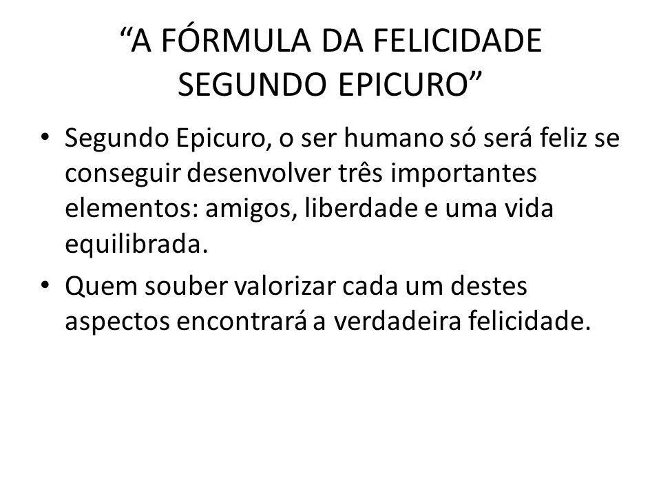 A FÓRMULA DA FELICIDADE SEGUNDO EPICURO Segundo Epicuro, o ser humano só será feliz se conseguir desenvolver três importantes elementos: amigos, liber