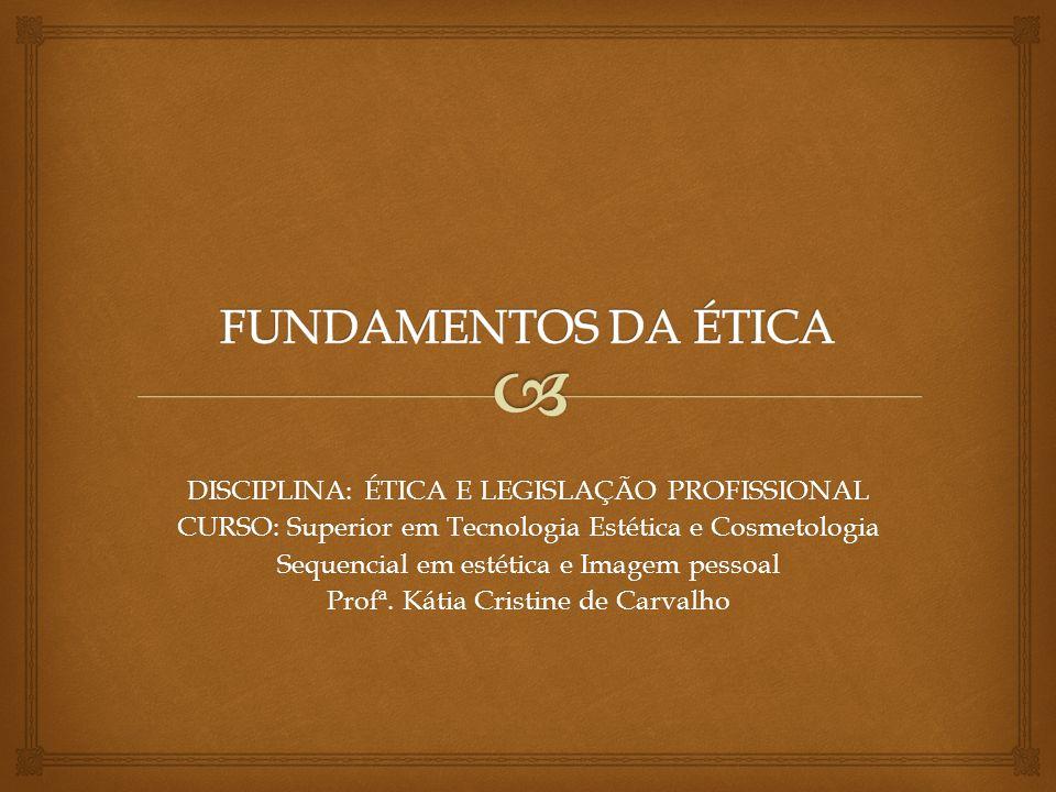 DISCIPLINA: ÉTICA E LEGISLAÇÃO PROFISSIONAL CURSO: Superior em Tecnologia Estética e Cosmetologia Sequencial em estética e Imagem pessoal Profª. Kátia