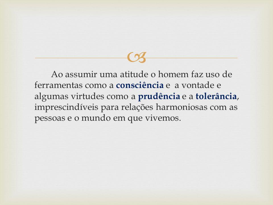 Ao assumir uma atitude o homem faz uso de ferramentas como a consciência e a vontade e algumas virtudes como a prudência e a tolerância, imprescindíve