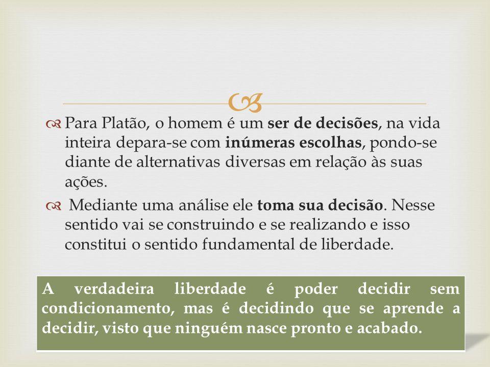 Para Platão, o homem é um ser de decisões, na vida inteira depara-se com inúmeras escolhas, pondo-se diante de alternativas diversas em relação às sua