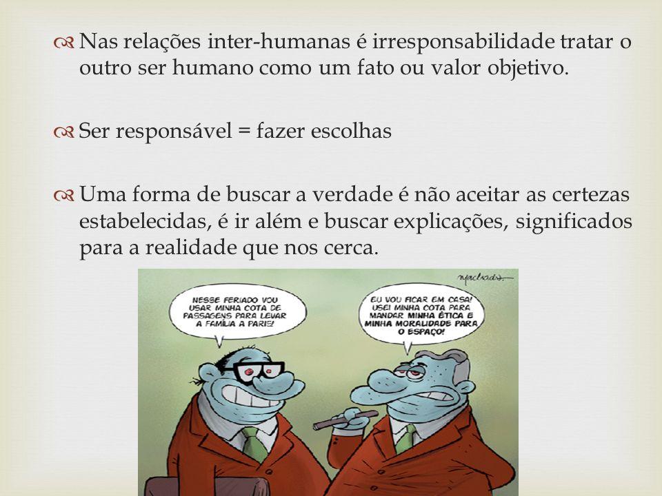 Nas relações inter-humanas é irresponsabilidade tratar o outro ser humano como um fato ou valor objetivo. Ser responsável = fazer escolhas Uma forma d