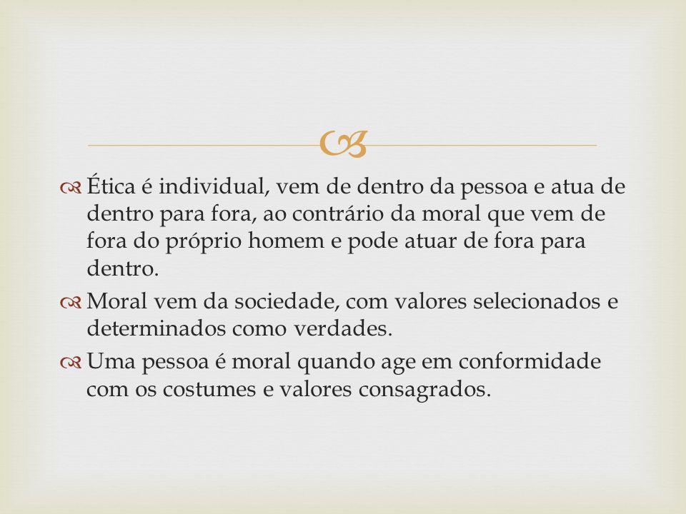 Ética é individual, vem de dentro da pessoa e atua de dentro para fora, ao contrário da moral que vem de fora do próprio homem e pode atuar de fora pa