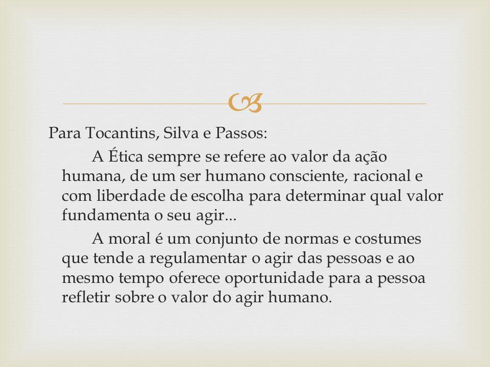 Para Tocantins, Silva e Passos: A Ética sempre se refere ao valor da ação humana, de um ser humano consciente, racional e com liberdade de escolha par