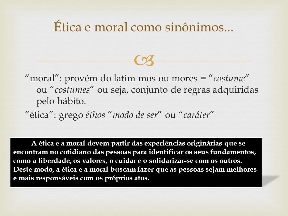 moral: provém do latim mos ou mores = costume ou costumes ou seja, conjunto de regras adquiridas pelo hábito. ética: grego éthos modo de ser ou caráte