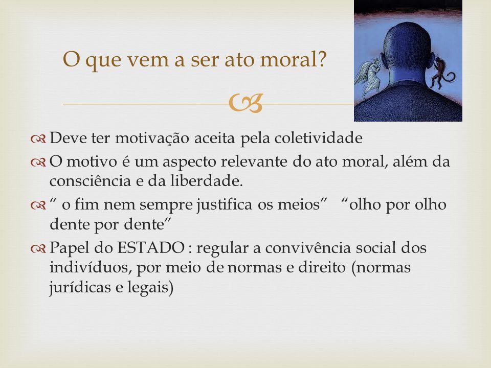 Deve ter motivação aceita pela coletividade O motivo é um aspecto relevante do ato moral, além da consciência e da liberdade. o fim nem sempre justifi