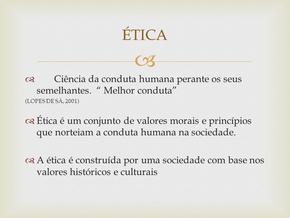 Ciência da conduta humana perante os seus semelhantes. Melhor conduta (LOPES DE SÁ, 2001) Ética é um conjunto de valores morais e princípios que norte