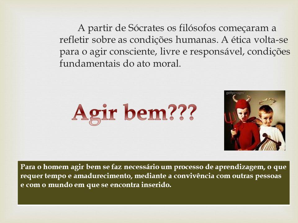 A partir de Sócrates os filósofos começaram a refletir sobre as condições humanas. A ética volta-se para o agir consciente, livre e responsável, condi