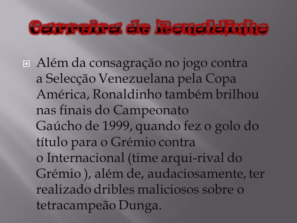 Além da consagração no jogo contra a Selecção Venezuelana pela Copa América, Ronaldinho também brilhou nas finais do Campeonato Gaúcho de 1999, quando