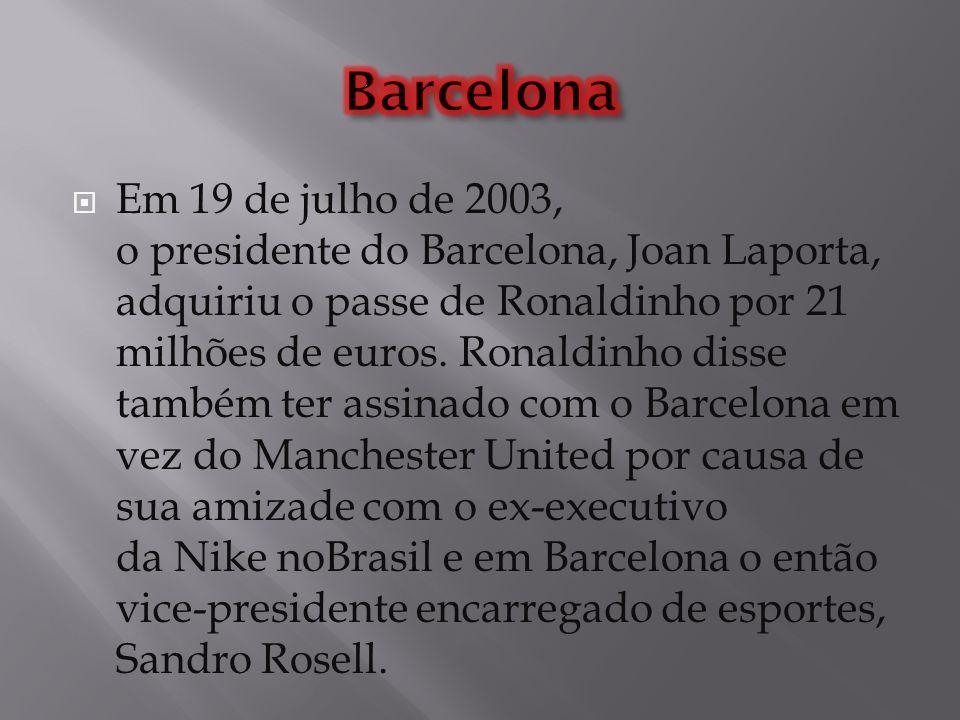 Em 19 de julho de 2003, o presidente do Barcelona, Joan Laporta, adquiriu o passe de Ronaldinho por 21 milhões de euros. Ronaldinho disse também ter a