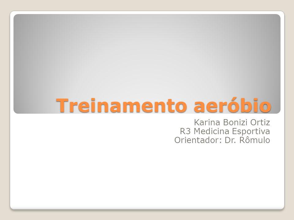Treinamento aeróbio Karina Bonizi Ortiz R3 Medicina Esportiva Orientador: Dr. Rômulo